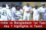 India vs Bangladesh 1st Test day 1 highlights in Tamil - Ind vs Ban